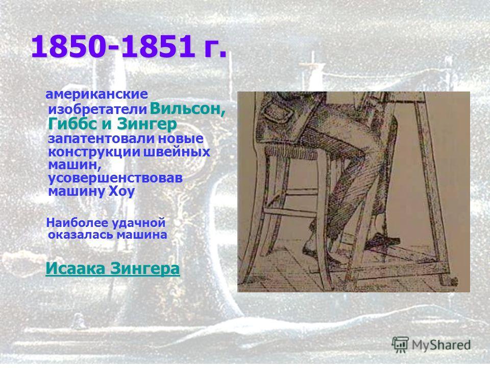 8 1850-1851 г. Вильсон, Гиббс Зингер американские изобретатели Вильсон, Гиббс и Зингер запатентовали новые конструкции швейных машин, усовершенствовав машину Хоу Наиболее удачной оказалась машина Исаака Зингера Исаака Зингера Исаака Зингера Исаака Зи
