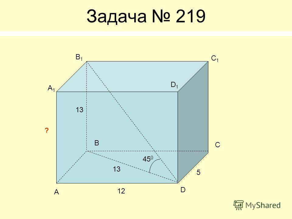 Задача 219 А B C D А1А1 B1B1 C1C1 D1D1 12 5 45 0 ? 13