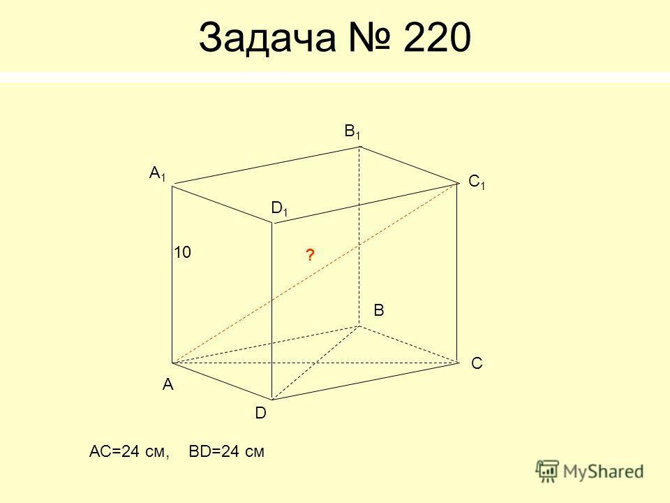 Задача 220 А B C D А1А1 B1B1 C1C1 D1D1 ? 10 АС=24 см, BD=24 см