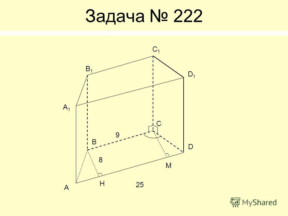 Задача 222 А1А1 В С D А В1В1 С1С1 D1D1 H M 9 25 8