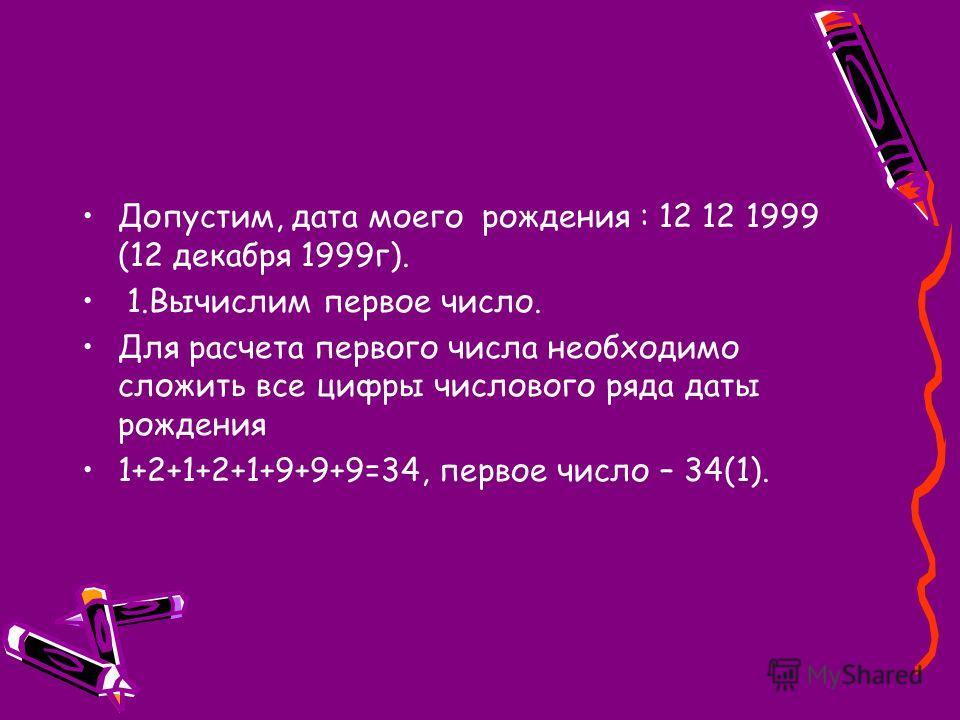 Допустим, дата моего рождения : 12 12 1999 (12 декабря 1999г). 1.Вычислим первое число. Для расчета первого числа необходимо сложить все цифры числового ряда даты рождения 1+2+1+2+1+9+9+9=34, первое число – 34(1).