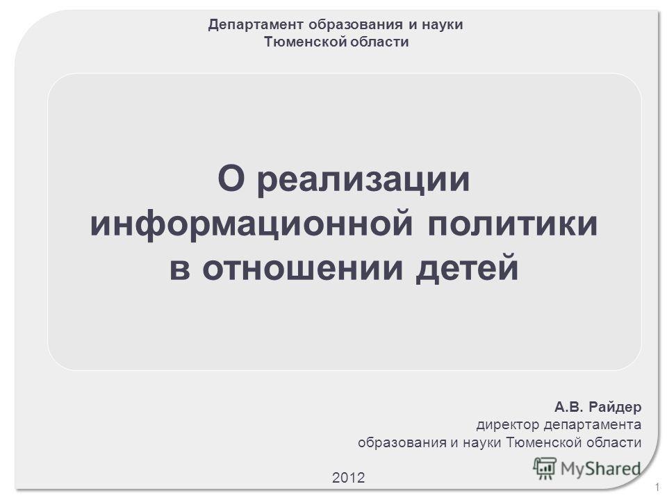 О реализации информационной политики в отношении детей Департамент образования и науки Тюменской области 1 А.В. Райдер директор департамента образования и науки Тюменской области 2012