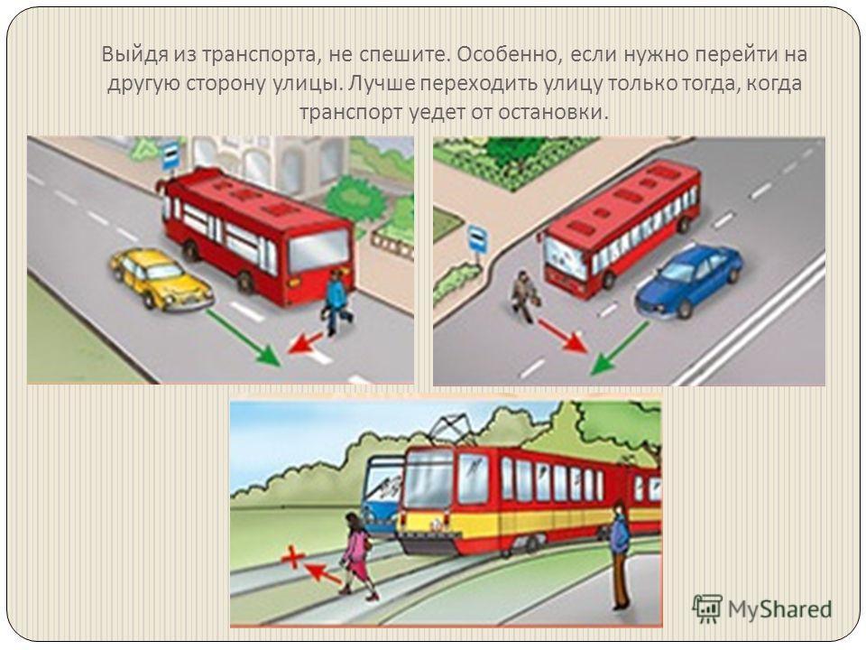 Выйдя из транспорта, не спешите. Особенно, если нужно перейти на другую сторону улицы. Лучше переходить улицу только тогда, когда транспорт уедет от остановки.