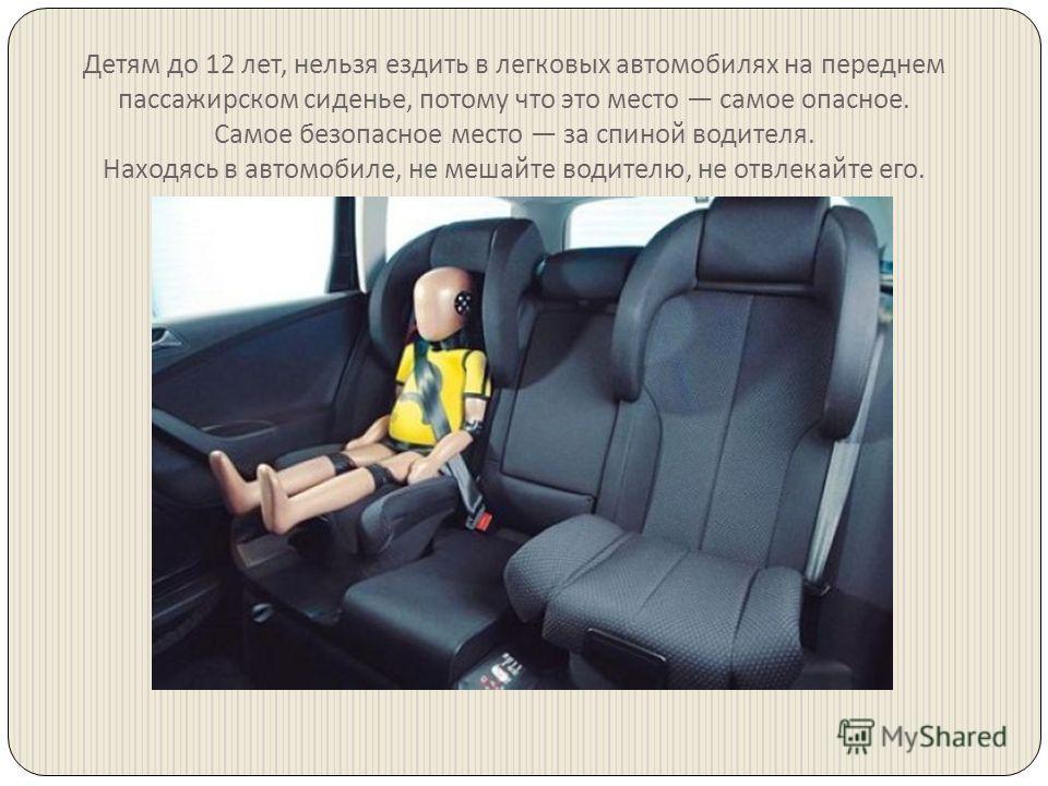 Детям до 12 лет, нельзя ездить в легковых автомобилях на переднем пассажирском сиденье, потому что это место самое опасное. Самое безопасное место за спиной водителя. Находясь в автомобиле, не мешайте водителю, не отвлекайте его.