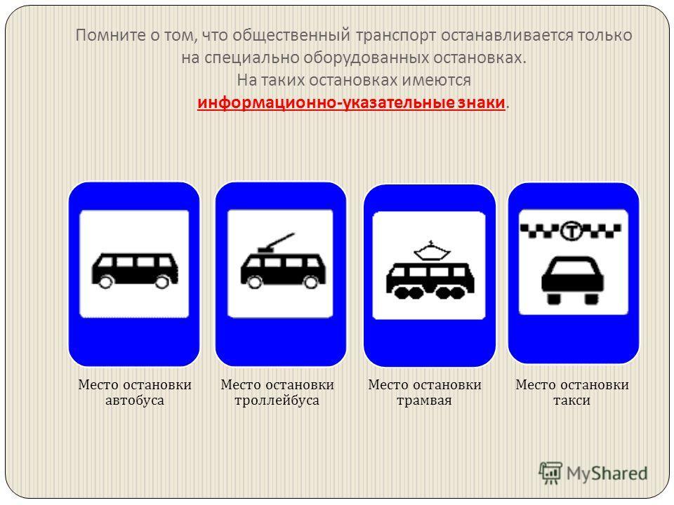 Помните о том, что общественный транспорт останавливается только на специально оборудованных остановках. На таких остановках имеются информационно - указательные знаки. Место остановки автобуса Место остановки троллейбуса Место остановки трамвая Мест