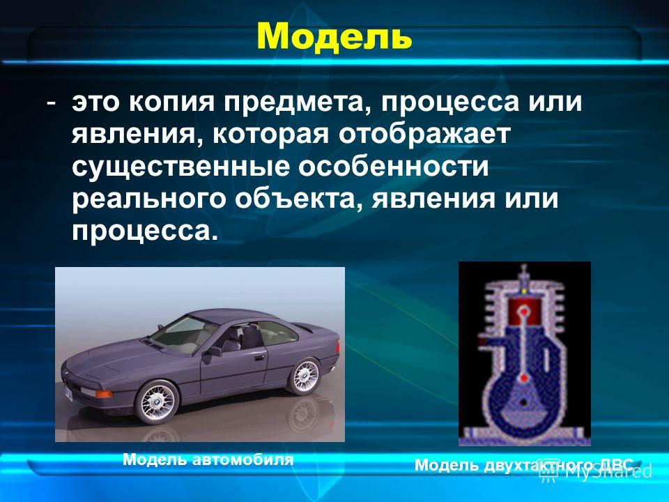 Модель -это копия предмета, процесса или явления, которая отображает существенные особенности реального объекта, явления или процесса. Модель автомобиля Модель двухтактного ДВС