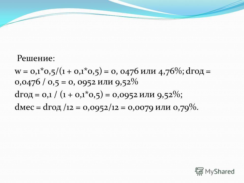 Решение: w = 0,1*0,5/(1 + 0,1*0,5) = 0, 0476 или 4,76%; dгод = 0,0476 / 0,5 = 0, 0952 или 9,52% dгод = 0,1 / (1 + 0,1*0,5) = 0,0952 или 9,52%; dмес = dгод /12 = 0,0952/12 = 0,0079 или 0,79%.