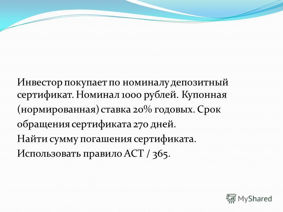 Инвестор покупает по номиналу депозитный сертификат. Номинал 1000 рублей. Купонная (нормированная) ставка 20% годовых. Срок обращения сертификата 270 дней. Найти сумму погашения сертификата. Использовать правило АСТ / 365.