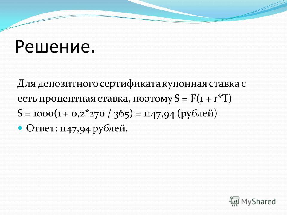 Решение. Для депозитного сертификата купонная ставка с есть процентная ставка, поэтому S = F(1 + r*T) S = 1000(1 + 0,2*270 / 365) = 1147,94 (рублей). Ответ: 1147,94 рублей.