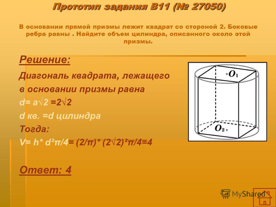 Прототип задания B11 ( 27050) Прототип задания B11 ( 27050) В основании прямой призмы лежит квадрат со стороной 2. Боковые ребра равны. Найдите объем цилиндра, описанного около этой призмы. Решение: Диагональ квадрата, лежащего в основании призмы рав