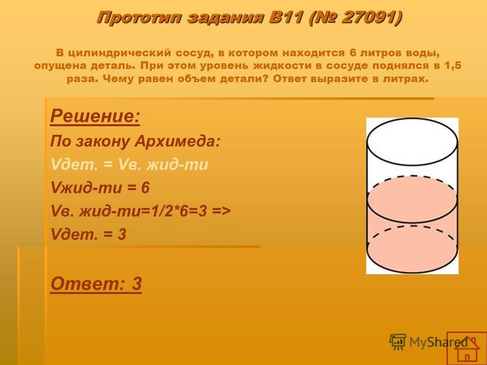 Прототип задания B11 ( 27091) Прототип задания B11 ( 27091) В цилиндрический сосуд, в котором находится 6 литров воды, опущена деталь. При этом уровень жидкости в сосуде поднялся в 1,5 раза. Чему равен объем детали? Ответ выразите в литрах. Решение: