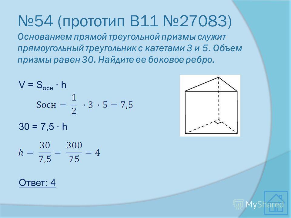 54 (прототип В11 27083) Основанием прямой треугольной призмы служит прямоугольный треугольник с катетами 3 и 5. Объем призмы равен 30. Найдите ее боковое ребро. V = S осн · h 30 = 7,5 · h Ответ: 4