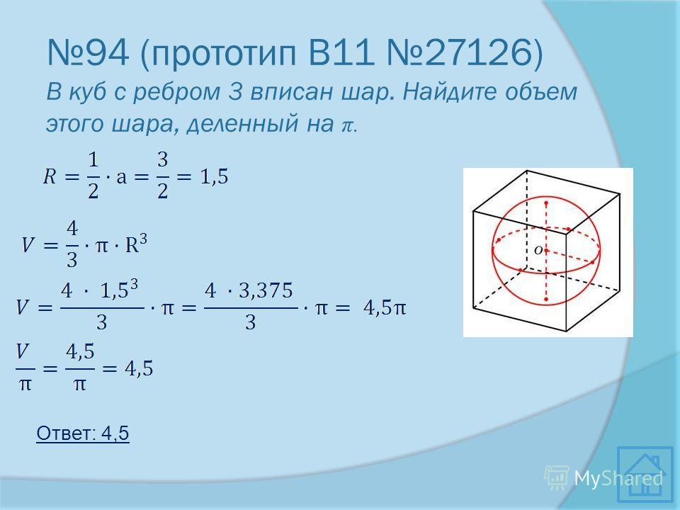 94 (прототип В11 27126) В куб с ребром 3 вписан шар. Найдите объем этого шара, деленный на π. Ответ: 4,5