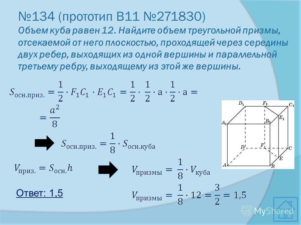 134 (прототип В11 271830) Объем куба равен 12. Найдите объем треугольной призмы, отсекаемой от него плоскостью, проходящей через середины двух ребер, выходящих из одной вершины и параллельной третьему ребру, выходящему из этой же вершины. Ответ: 1,5