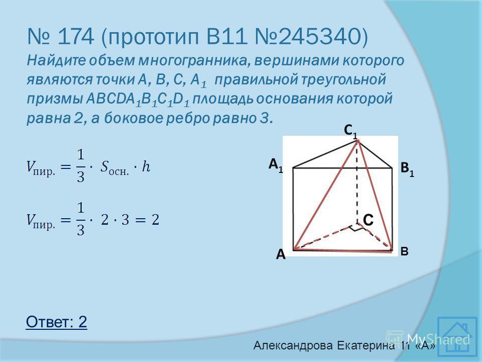 174 (прототип В11 245340) Найдите объем многогранника, вершинами которого являются точки А, В, С, A 1 правильной треугольной призмы АВСDA 1 B 1 C 1 D 1 площадь основания которой равна 2, а боковое ребро равно 3. Ответ: 2 В С1С1 А1А1 В1В1 С А Александ
