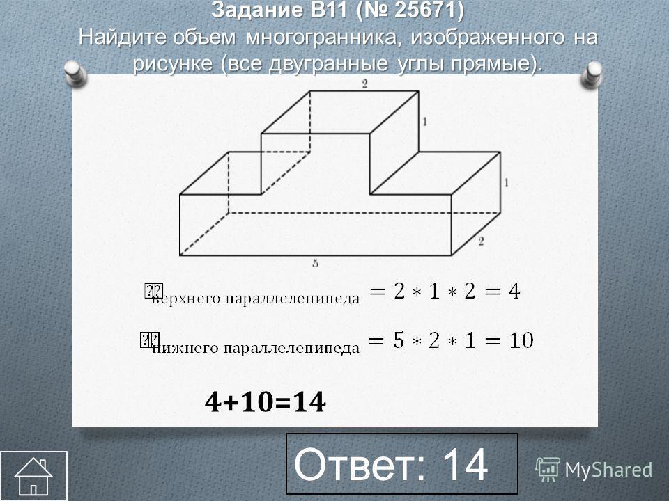 Ответ: 14 Задание B11 ( 25671) Найдите объем многогранника, изображенного на рисунке (все двугранные углы прямые). 4+10=14