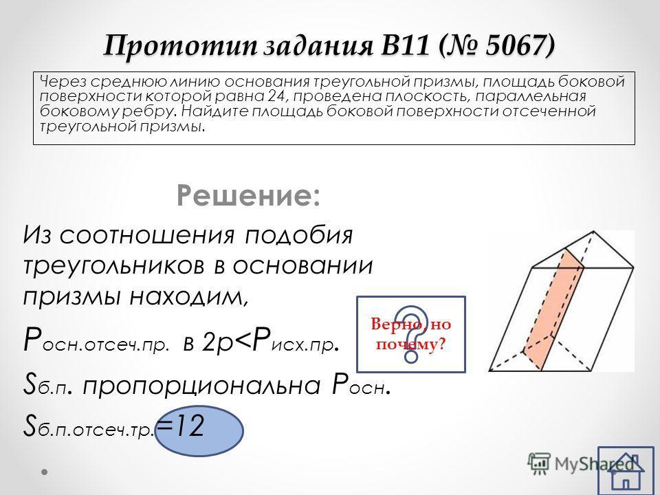 Прототип задания B11 ( 5067) Через среднюю линию основания треугольной призмы, площадь боковой поверхности которой равна 24, проведена плоскость, параллельная боковому ребру. Найдите площадь боковой поверхности отсеченной треугольной призмы. Решение: