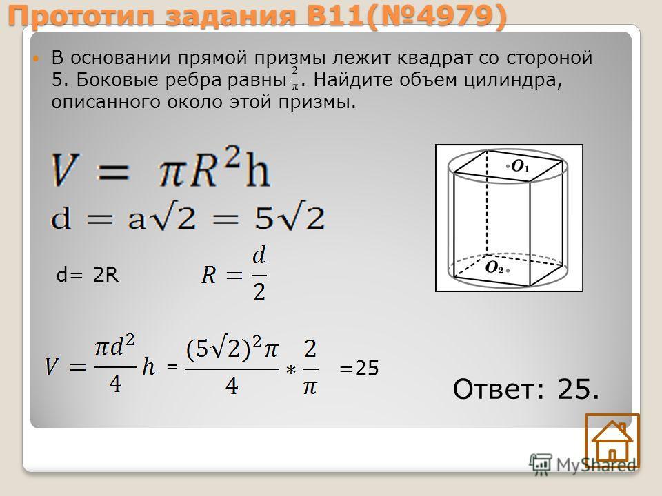 Прототип задания В11(4979) В основании прямой призмы лежит квадрат со стороной 5. Боковые ребра равны. Найдите объем цилиндра, описанного около этой призмы. Ответ: 25. d= 2R = =25