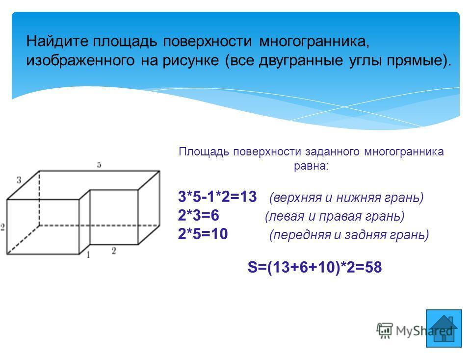 Найдите площадь поверхности многогранника, изображенного на рисунке (все двугранные углы прямые). Площадь поверхности заданного многогранника равна: 3*5-1*2=13 (верхняя и нижняя грань) 2*3=6 (левая и правая грань) 2*5=10 (передняя и задняя грань) S=(