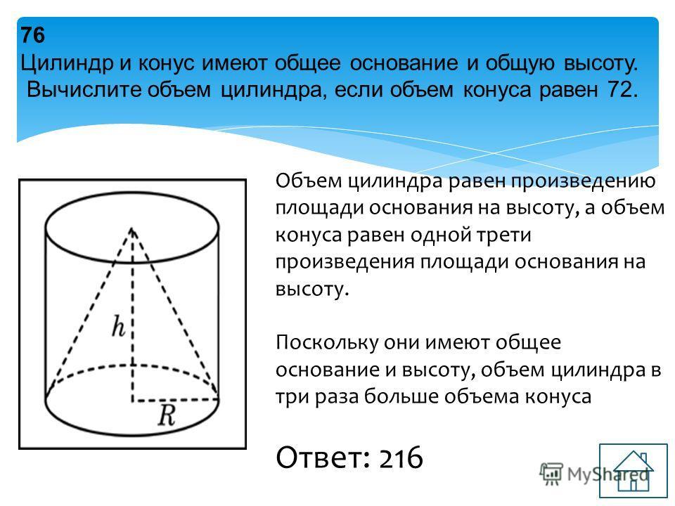 76 Цилиндр и конус имеют общее основание и общую высоту. Вычислите объем цилиндра, если объем конуса равен 72. Объем цилиндра равен произведению площади основания на высоту, а объем конуса равен одной трети произведения площади основания на высоту. П