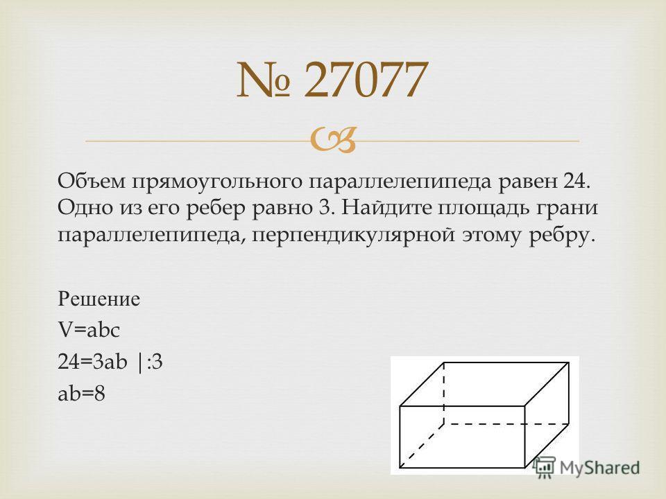 Объем прямоугольного параллелепипеда равен 24. Одно из его ребер равно 3. Найдите площадь грани параллелепипеда, перпендикулярной этому ребру. Решение V=abc 24=3ab |:3 ab=8 27077