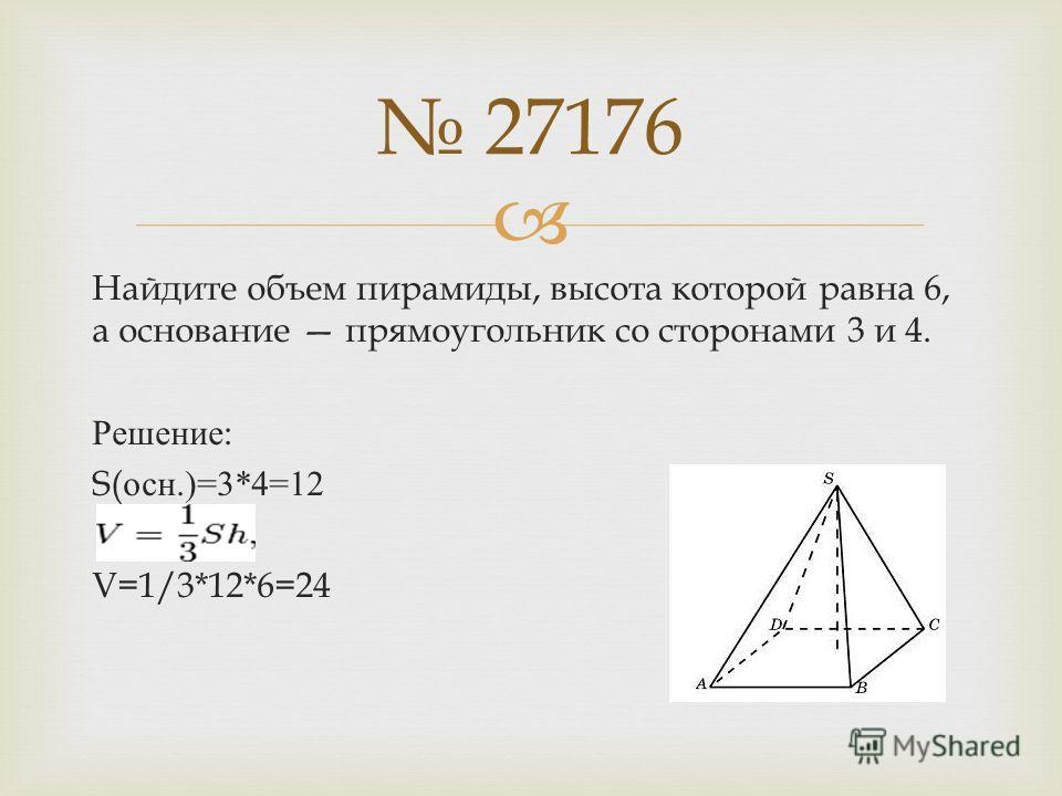 Найдите объем пирамиды, высота которой равна 6, а основание прямоугольник со сторонами 3 и 4. Решение : S( осн.)=3*4=12 V=1/3*12*6=24 27176
