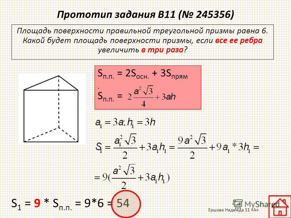 Прототип задания B11 ( 245356) Площадь поверхности правильной треугольной призмы равна 6. Какой будет площадь поверхности призмы, если все ее ребра увеличить в три раза? S п.п. = 2S осн. + 3S прям. S п.п. = S 1 = 9 * S п.п. = 9*6 = 54 Ершова Надежда