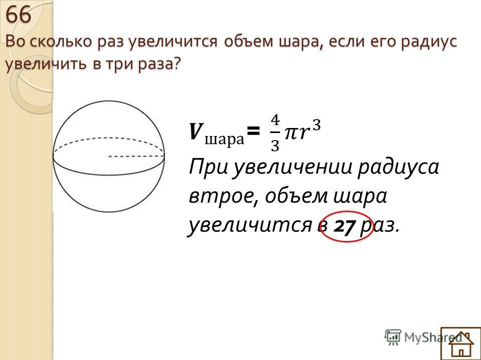 66 Во сколько раз увеличится объем шара, если его радиус увеличить в три раза ?