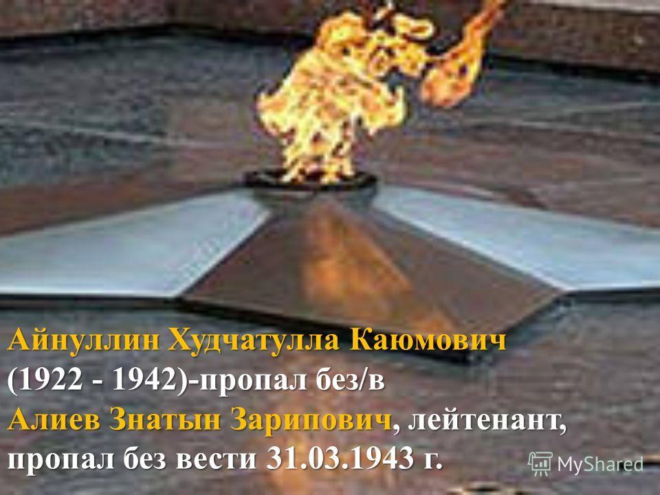Айнуллин Худчатулла Каюмович (1922 - 1942)-пропал без/в Алиев Знатын Зарипович, лейтенант, пропал без вести 31.03.1943 г.