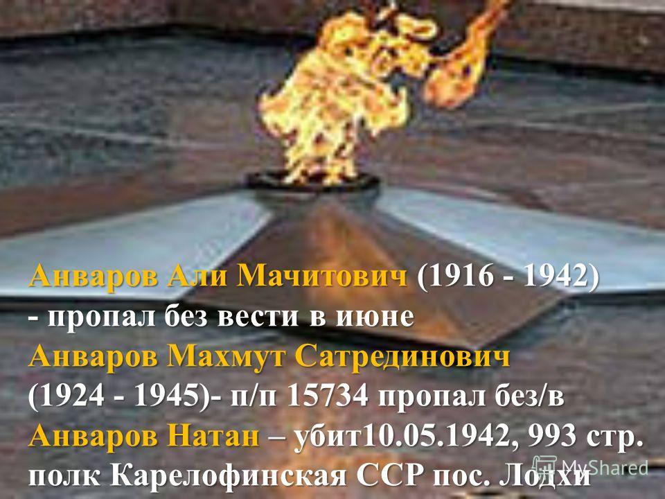 Анваров Али Мачитович (1916 - 1942) - пропал без вести в июне Анваров Махмут Сатрединович (1924 - 1945)- п/п 15734 пропал без/в Анваров Натан – убит10.05.1942, 993 стр. полк Карелофинская ССР пос. Лодхи