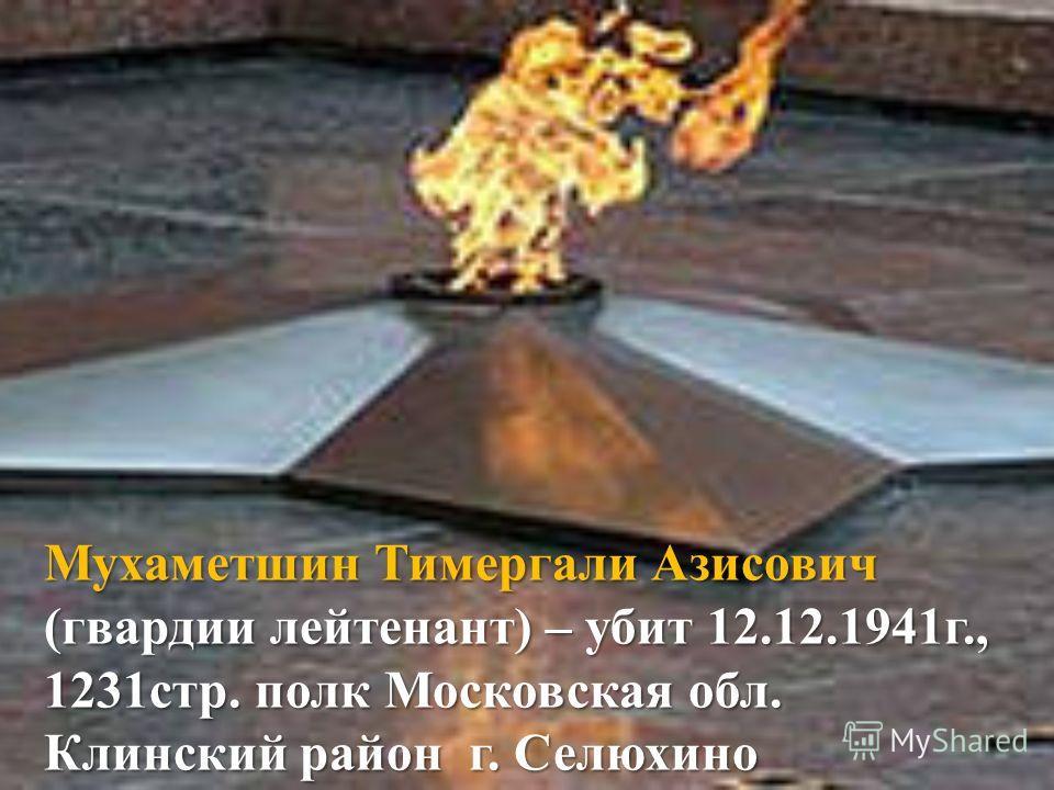 Мухаметшин Тимергали Азисович (гвардии лейтенант) – убит 12.12.1941г., 1231стр. полк Московская обл. Клинский район г. Селюхино