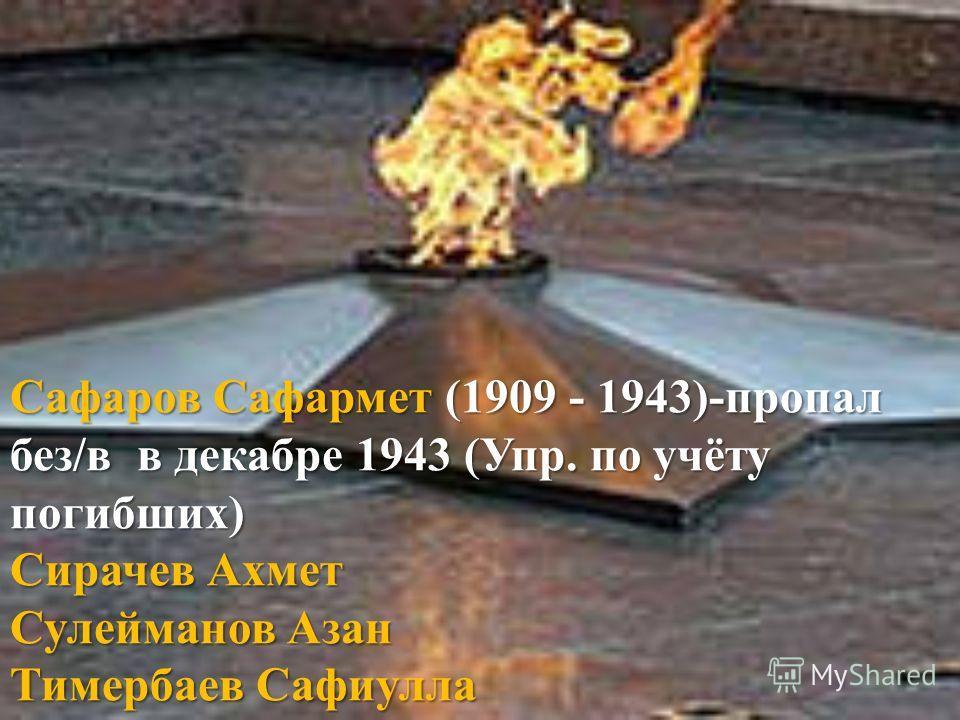Сафаров Сафармет (1909 - 1943)-пропал без/в в декабре 1943 (Упр. по учёту погибших) Сирачев Ахмет Сулейманов Азан Тимербаев Сафиулла