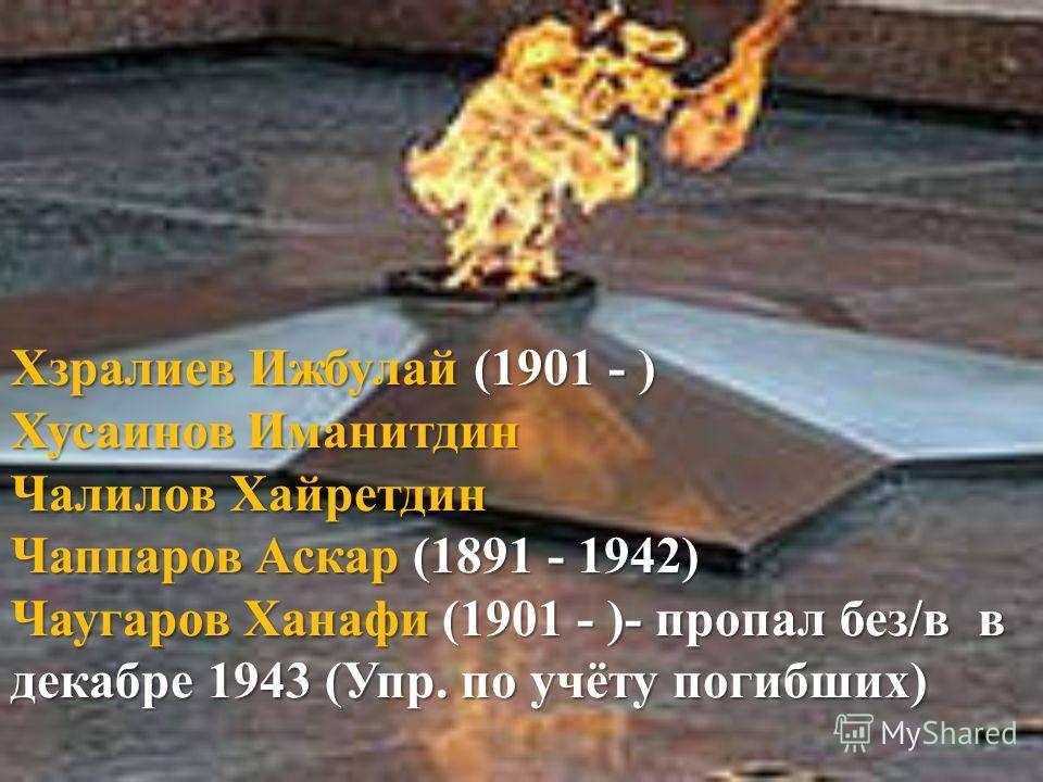 Хзралиев Ижбулай (1901 - ) Хусаинов Иманитдин Чалилов Хайретдин Чаппаров Аскар (1891 - 1942) Чаугаров Ханафи (1901 - )- пропал без/в в декабре 1943 (Упр. по учёту погибших)