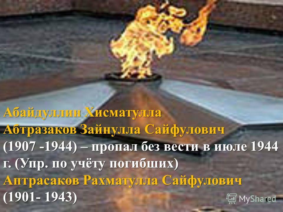 Абайдуллин Хисматулла Абтразаков Зайнулла Сайфулович (1907 -1944) – пропал без вести в июле 1944 г. (Упр. по учёту погибших) Аптрасаков Рахматулла Сайфулович (1901- 1943)
