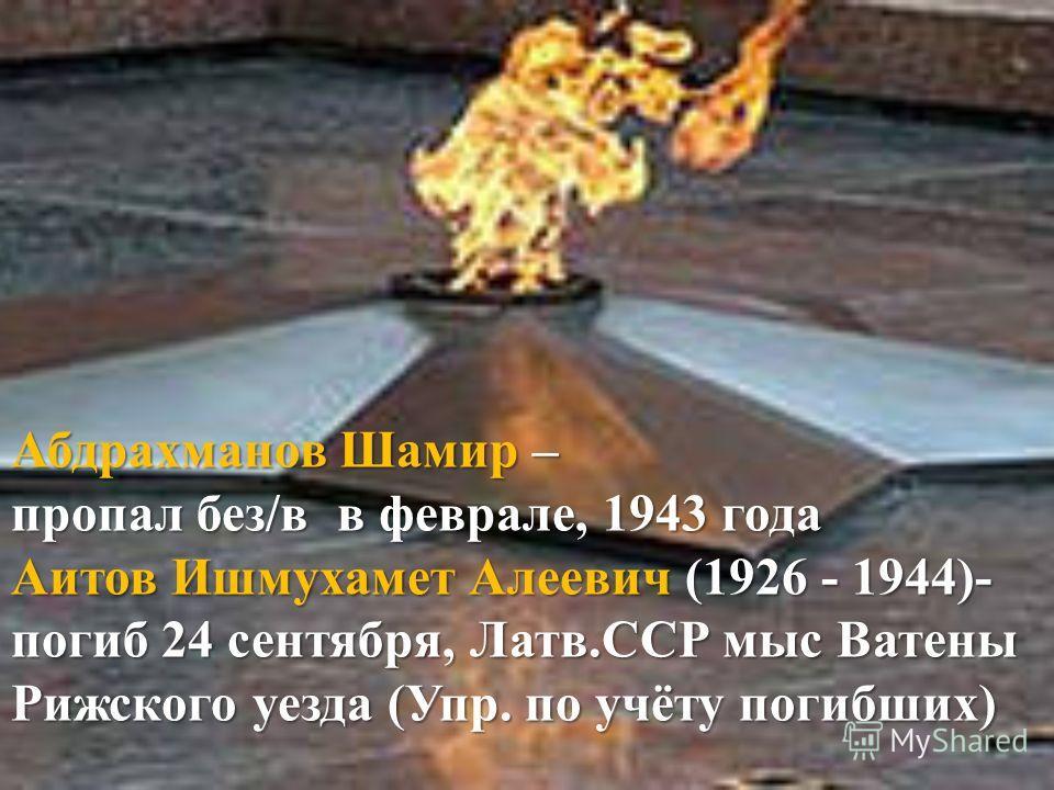 Абдрахманов Шамир – пропал без/в в феврале, 1943 года Аитов Ишмухамет Алеевич (1926 - 1944)- погиб 24 сентября, Латв.ССР мыс Ватены Рижского уезда (Упр. по учёту погибших)