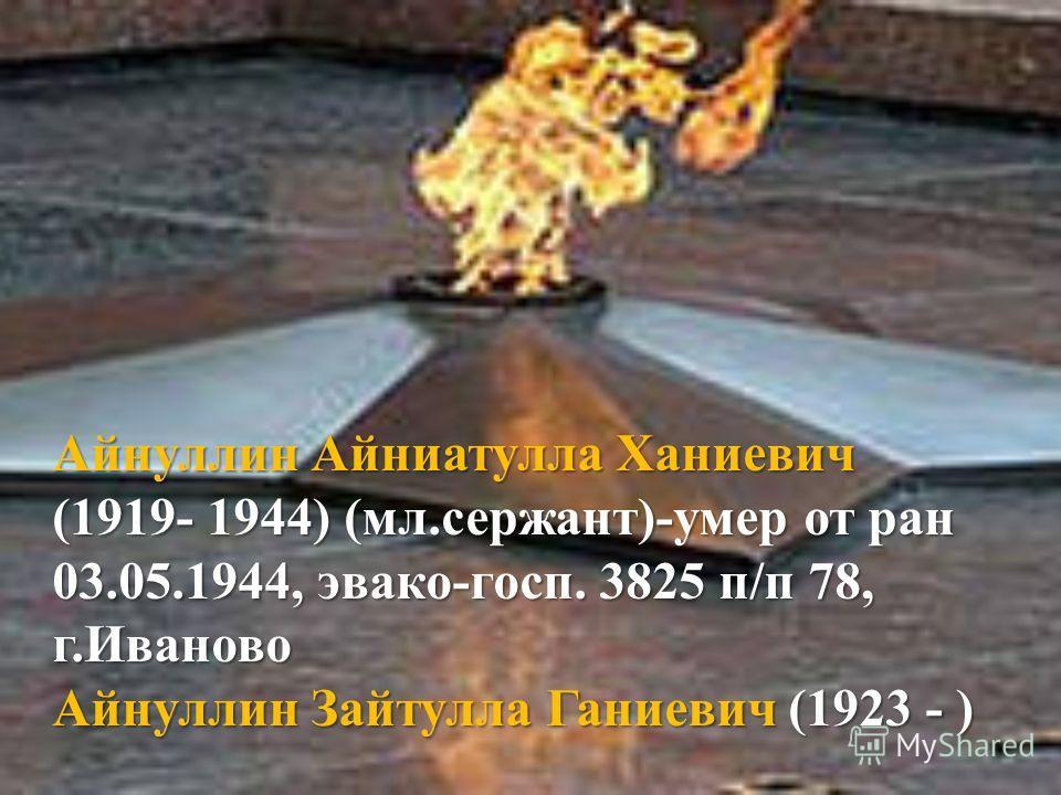 Айнуллин Айниатулла Ханиевич (1919- 1944) (мл.сержант)-умер от ран 03.05.1944, эвако-госп. 3825 п/п 78, г.Иваново Айнуллин Зайтулла Ганиевич (1923 - )