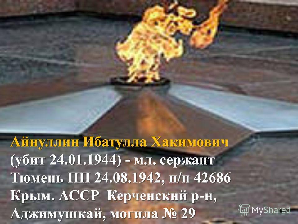 Айнуллин Ибатулла Хакимович (убит 24.01.1944) - мл. сержант Тюмень ПП 24.08.1942, п/п 42686 Крым. АССР Керченский р-н, Аджимушкай, могила 29