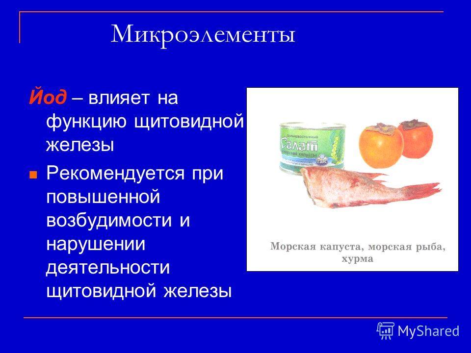 Микроэлементы Йод – влияет на функцию щитовидной железы Рекомендуется при повышенной возбудимости и нарушении деятельности щитовидной железы