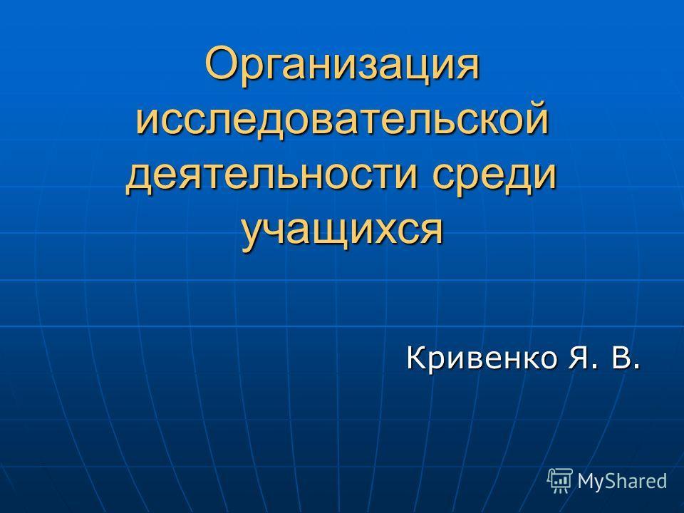 Организация исследовательской деятельности среди учащихся Кривенко Я. В.