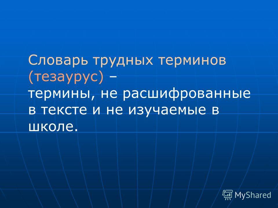 Словарь трудных терминов (тезаурус) – термины, не расшифрованные в тексте и не изучаемые в школе.