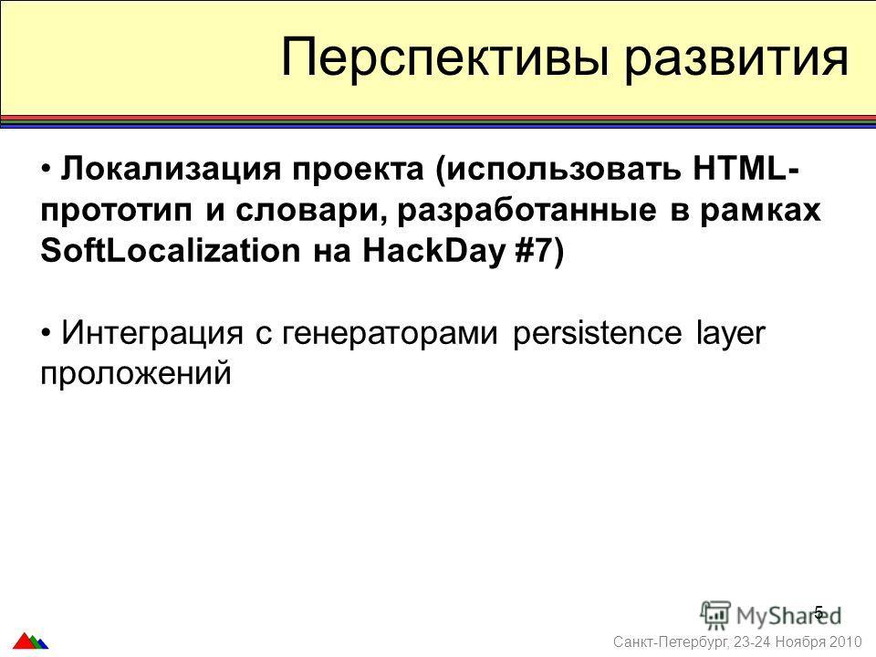 5 Перспективы развития Локализация проекта (использовать HTML- прототип и словари, разработанные в рамках SoftLocalization на HackDay #7) Интеграция с генераторами persistence layer проложений Санкт-Петербург, 23-24 Ноября 2010
