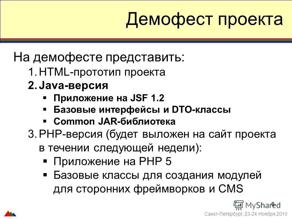6 Демофест проекта На демофесте представить: 1.HTML-прототип проекта 2.Java-версия Приложение на JSF 1.2 Базовые интерфейсы и DTO-классы Common JAR-библиотека 3.PHP-версия (будет выложен на сайт проекта в течении следующей недели): Приложение на PHP