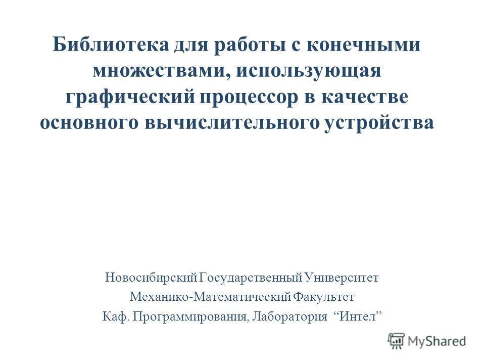 Библиотека для работы с конечными множествами, использующая графический процессор в качестве основного вычислительного устройства Новосибирский Государственный Университет Механико-Математический Факультет Каф. Программирования, Лаборатория Интел