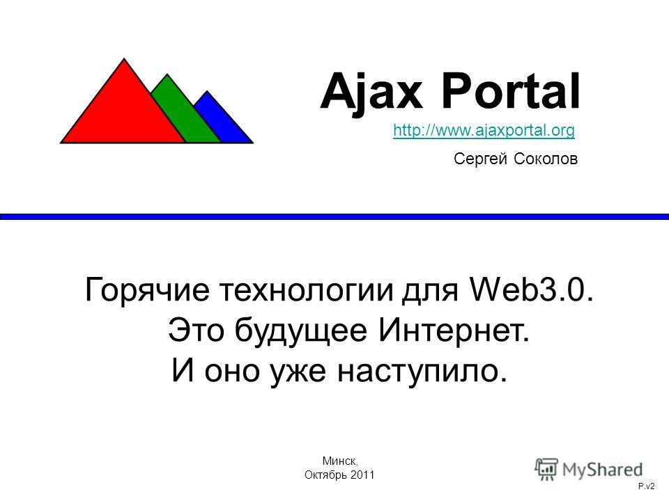 Минск, Октябрь 2011 P.v2 Ajax Portal http://www.ajaxportal.orghttp://www.ajaxportal.org Сергей Соколов Горячие технологии для Web3.0. Это будущее Интернет. И оно уже наступило.