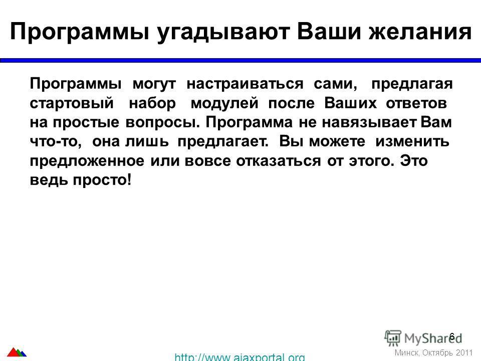 6 Программы угадывают Ваши желания Минск, Октябрь 2011 Программы могут настраиваться сами, предлагая стартовый набор модулей после Ваших ответов на простые вопросы. Программа не навязывает Вам что-то, она лишь предлагает. Вы можете изменить предложен