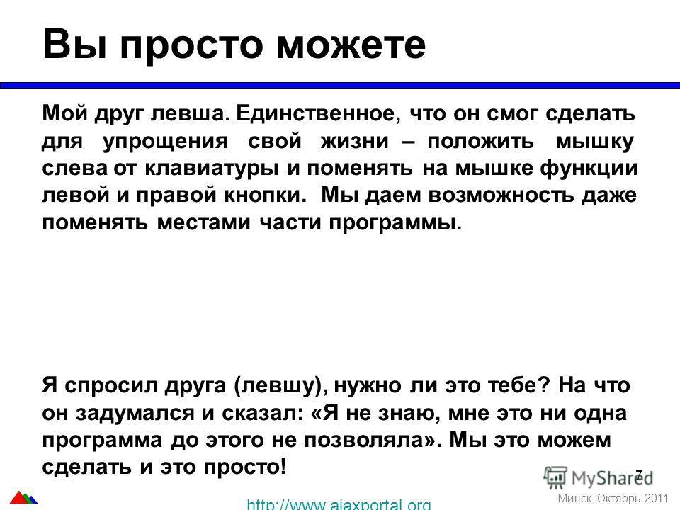7 Вы просто можете Минск, Октябрь 2011 Мой друг левша. Единственное, что он смог сделать для упрощения свой жизни – положить мышку слева от клавиатуры и поменять на мышке функции левой и правой кнопки. Мы даем возможность даже поменять местами части