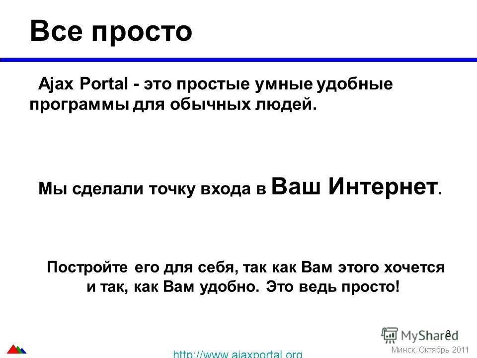 8 Все просто Минск, Октябрь 2011 Ajax Portal - это простые умные удобные программы для обычных людей. Мы сделали точку входа в Ваш Интернет. Постройте его для себя, так как Вам этого хочется и так, как Вам удобно. Это ведь просто! http://www.ajaxport