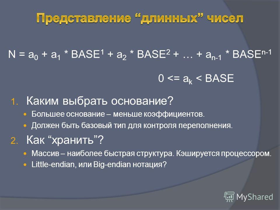 N = a 0 + a 1 * BASE 1 + a 2 * BASE 2 + … + a n-1 * BASE n-1 1. Каким выбрать основание? Большее основание – меньше коэффициентов. Должен быть базовый тип для контроля переполнения. 2. Как хранить? Массив – наиболее быстрая структура. Кэшируется проц
