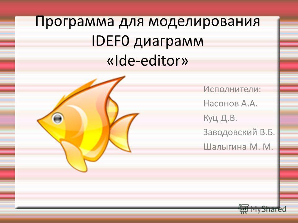 Программа для моделирования IDEF0 диаграмм «Ide-editor» Исполнители: Насонов А.А. Куц Д.В. Заводовский В.Б. Шалыгина М. М.