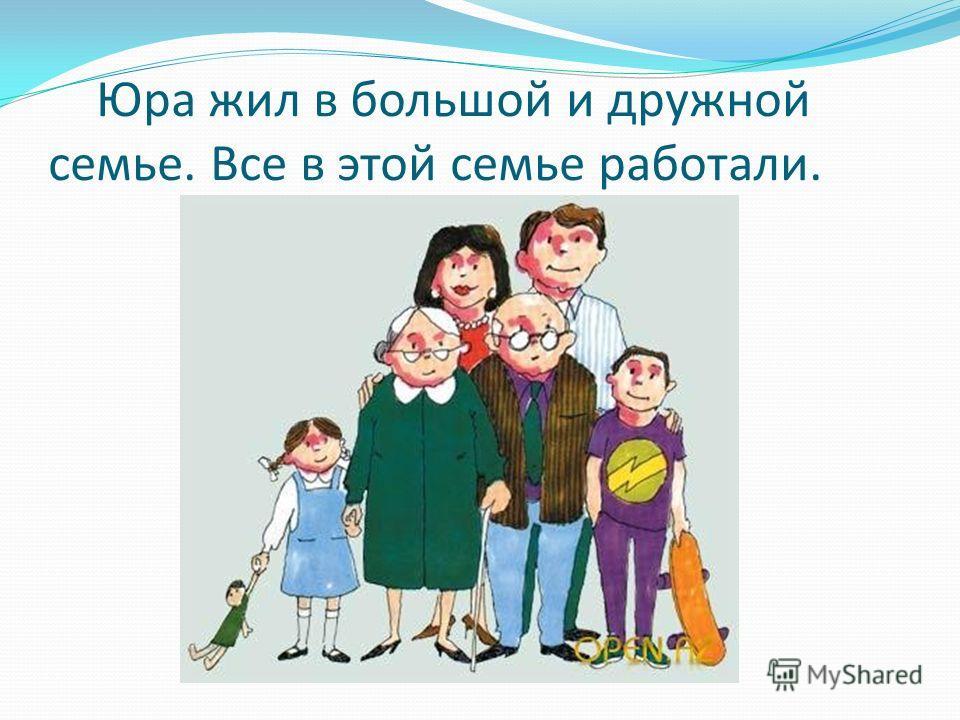 Юра жил в большой и дружной семье. Все в этой семье работали.